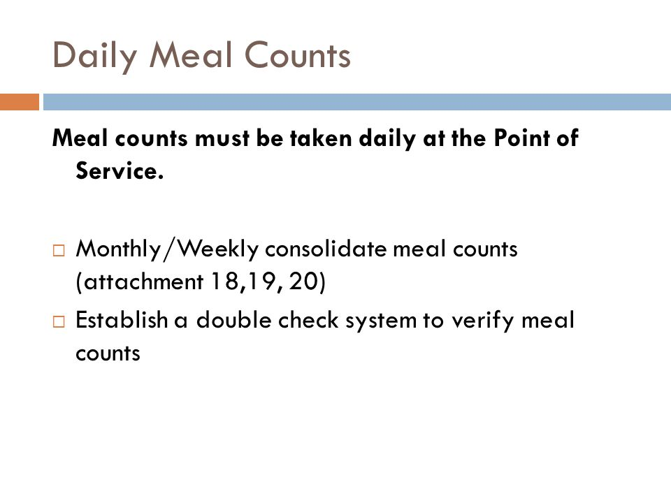 Daily Meal Counts Meal counts must be taken daily at the Point of Service. Monthly/Weekly consolidate meal counts (attachment 18,19, 20) Establish a d