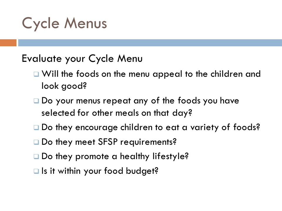 Cycle Menus Evaluate your Cycle Menu Will the foods on the menu appeal to the children and look good? Do your menus repeat any of the foods you have s