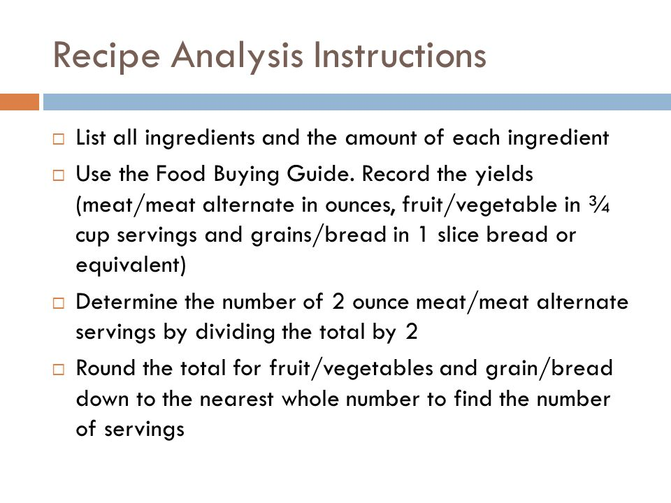 Recipe Analysis Instructions List all ingredients and the amount of each ingredient Use the Food Buying Guide. Record the yields (meat/meat alternate