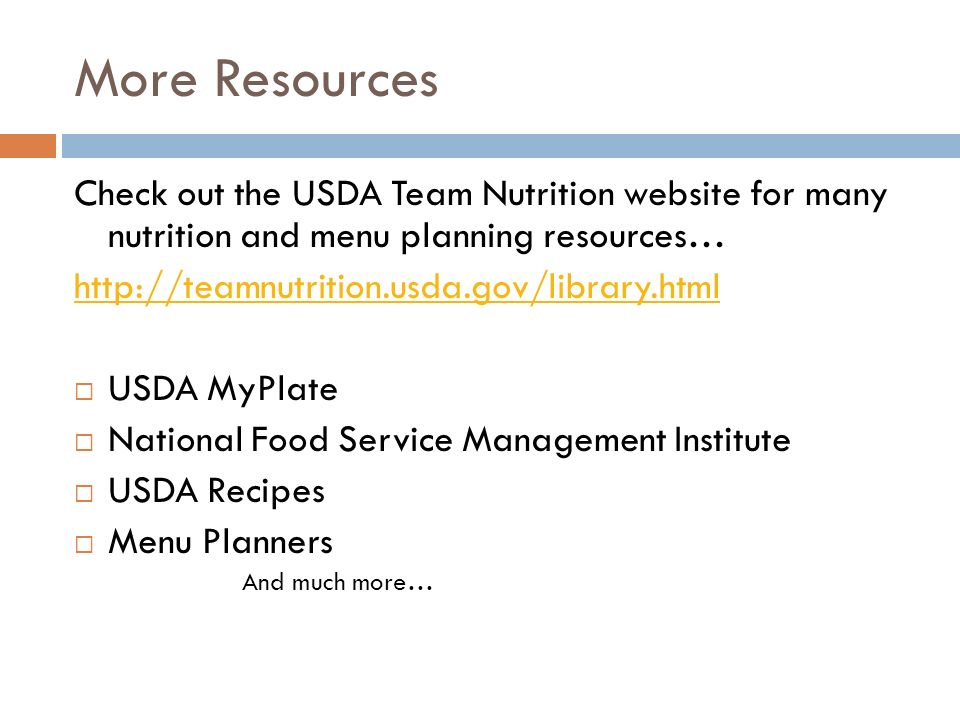 More Resources Check out the USDA Team Nutrition website for many nutrition and menu planning resources… http://teamnutrition.usda.gov/library.html US