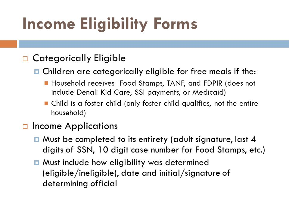 Income Eligibility Forms Categorically Eligible Children are categorically eligible for free meals if the: Household receives Food Stamps, TANF, and F