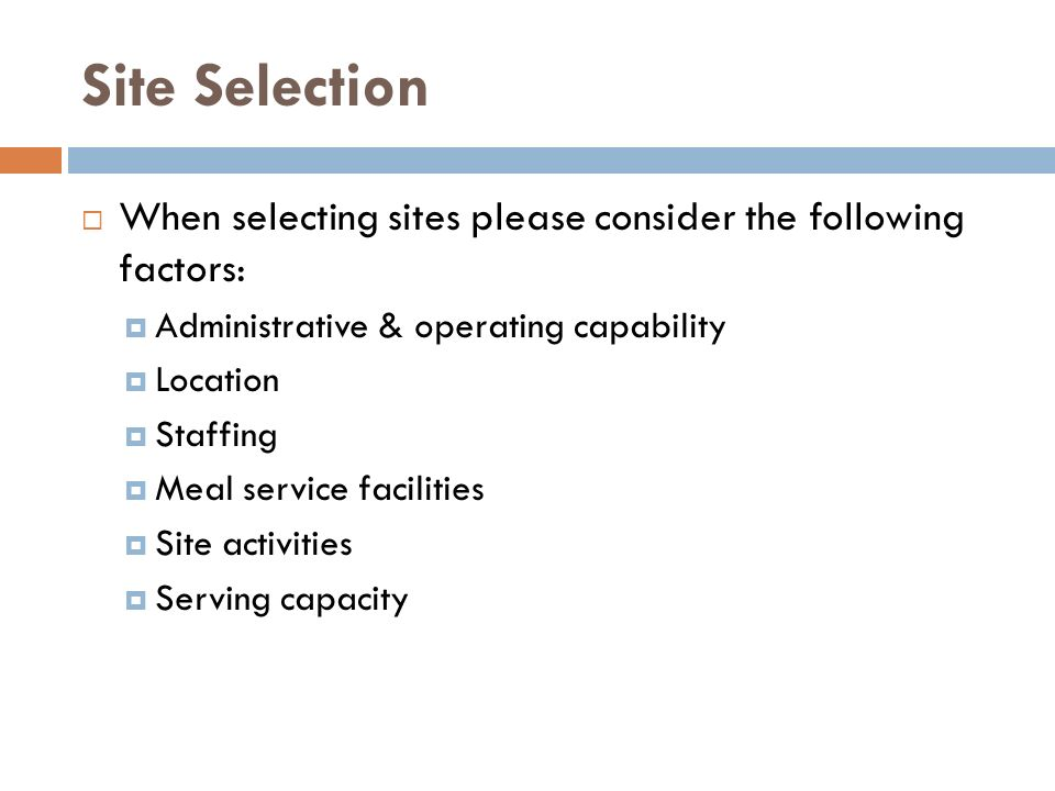 Site Selection When selecting sites please consider the following factors: Administrative & operating capability Location Staffing Meal service facili