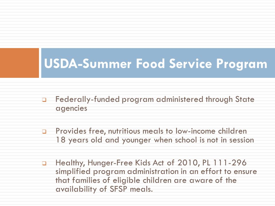 Federally-funded program administered through State agencies Provides free, nutritious meals to low-income children 18 years old and younger when scho