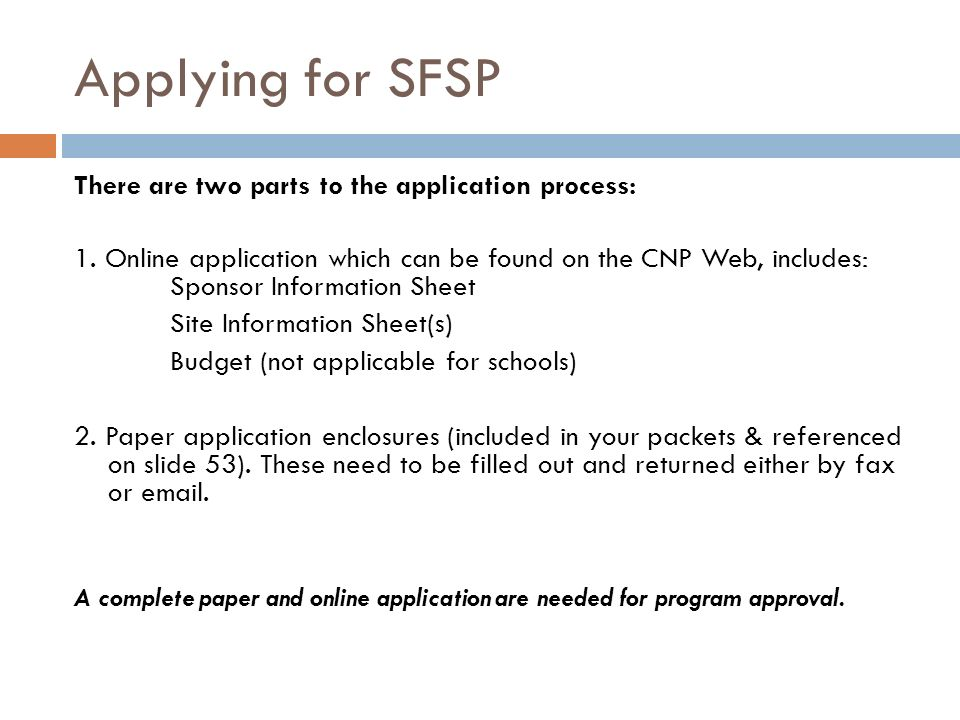 Applying for SFSP There are two parts to the application process: 1. Online application which can be found on the CNP Web, includes: Sponsor Informati