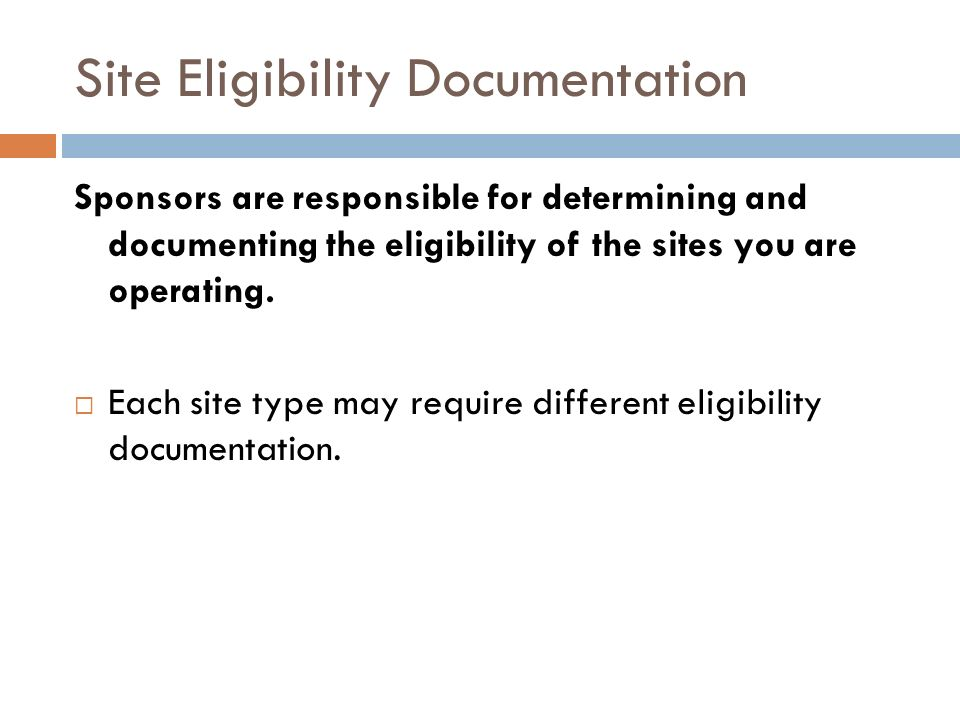 Site Eligibility Documentation Sponsors are responsible for determining and documenting the eligibility of the sites you are operating. Each site type