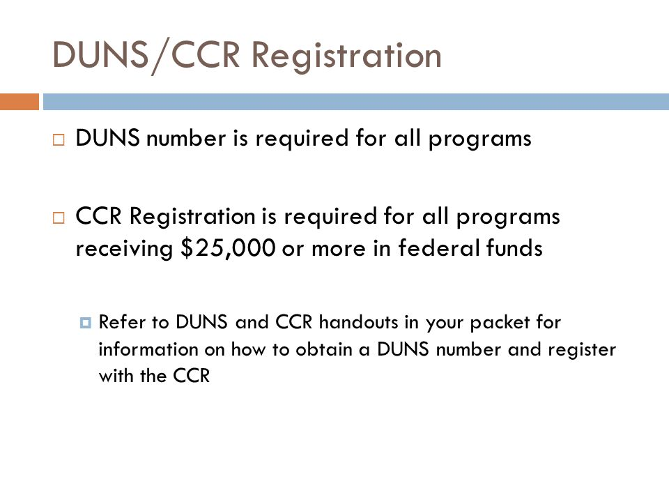 DUNS/CCR Registration DUNS number is required for all programs CCR Registration is required for all programs receiving $25,000 or more in federal fund