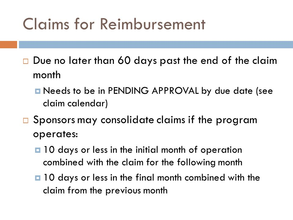 Claims for Reimbursement Due no later than 60 days past the end of the claim month Needs to be in PENDING APPROVAL by due date (see claim calendar) Sp