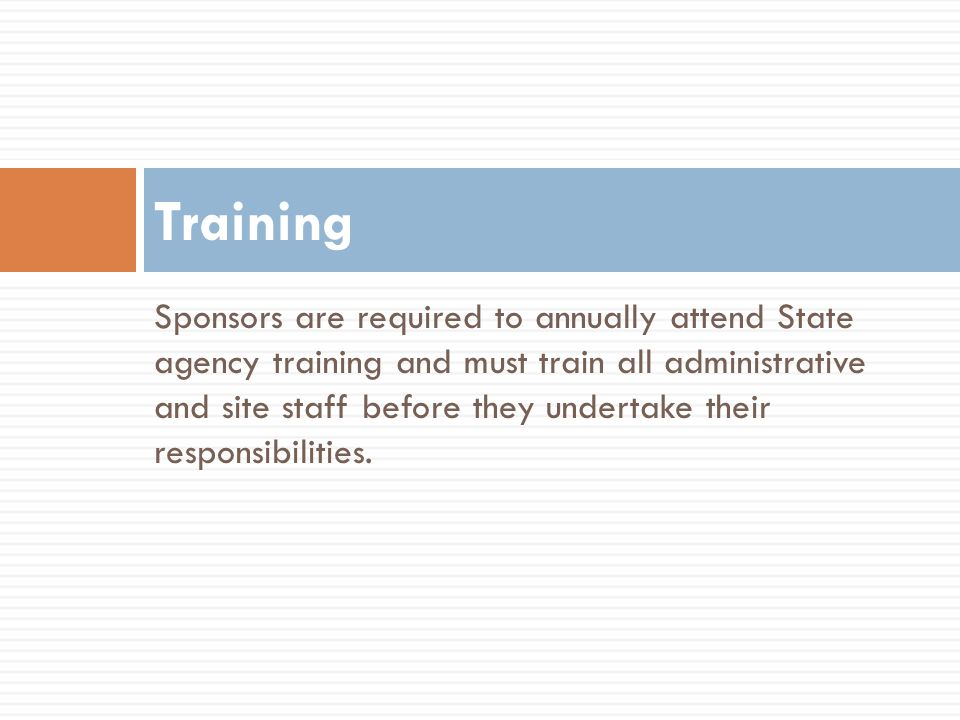 Sponsors are required to annually attend State agency training and must train all administrative and site staff before they undertake their responsibi