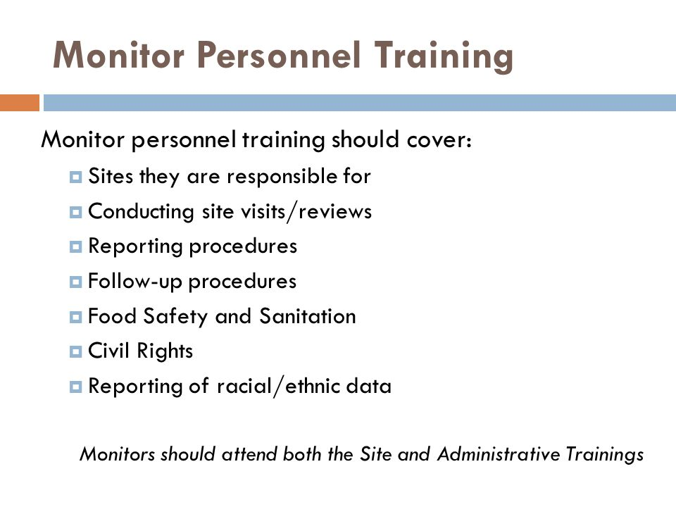 Monitor Personnel Training Monitor personnel training should cover: Sites they are responsible for Conducting site visits/reviews Reporting procedures