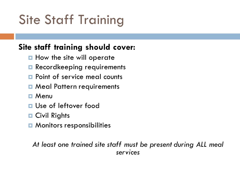 Site Staff Training Site staff training should cover: How the site will operate Recordkeeping requirements Point of service meal counts Meal Pattern r
