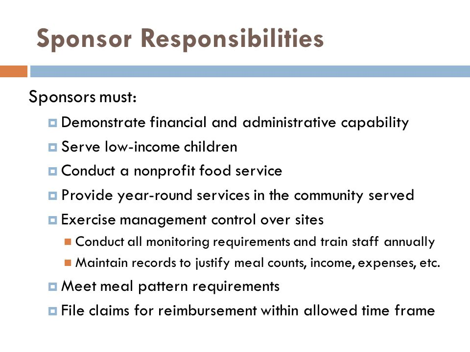 Sponsor Responsibilities Sponsors must: Demonstrate financial and administrative capability Serve low-income children Conduct a nonprofit food service