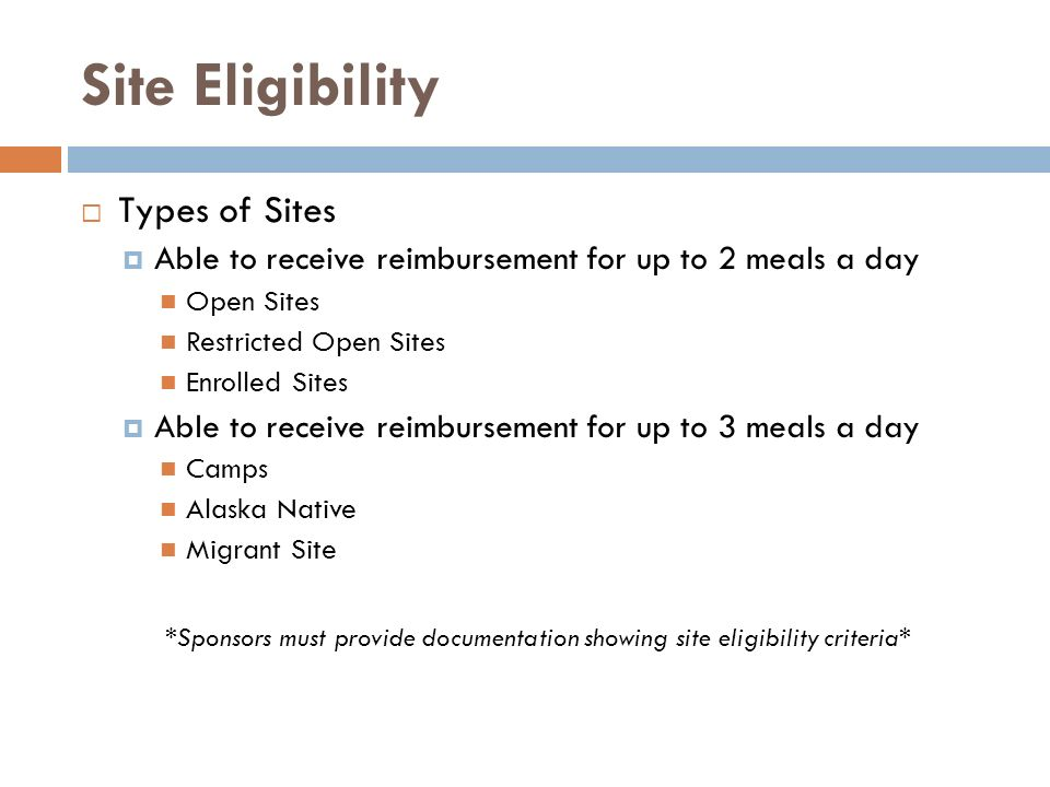 Site Eligibility Types of Sites Able to receive reimbursement for up to 2 meals a day Open Sites Restricted Open Sites Enrolled Sites Able to receive