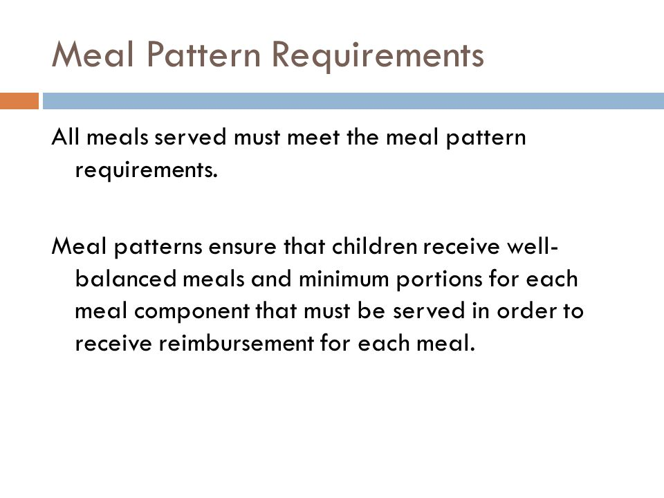 Meal Pattern Requirements All meals served must meet the meal pattern requirements. Meal patterns ensure that children receive well- balanced meals an