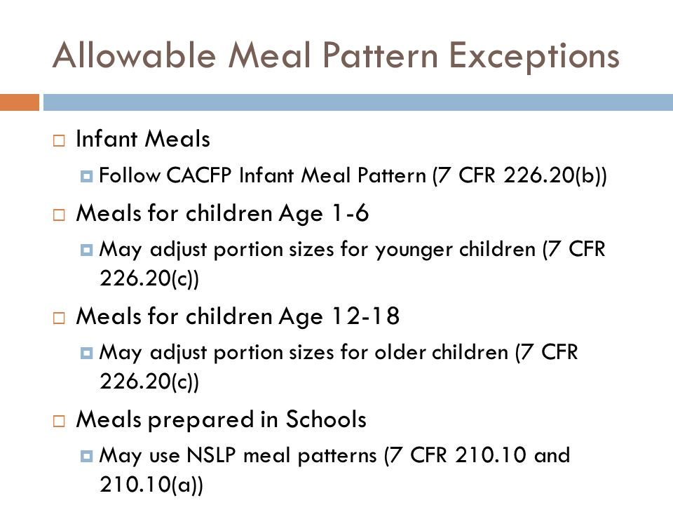 Allowable Meal Pattern Exceptions Infant Meals Follow CACFP Infant Meal Pattern (7 CFR 226.20(b)) Meals for children Age 1-6 May adjust portion sizes