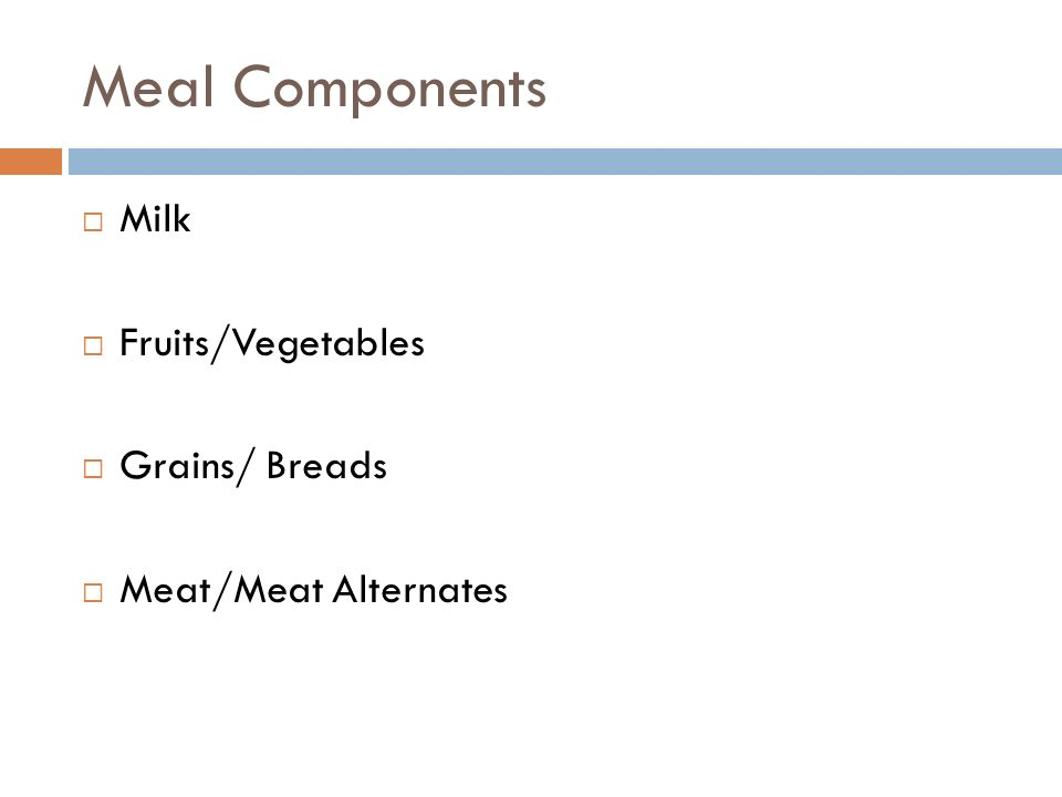 Meal Components Milk Fruits/Vegetables Grains/ Breads Meat/Meat Alternates
