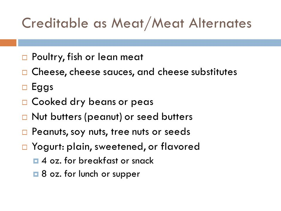 Creditable as Meat/Meat Alternates Poultry, fish or lean meat Cheese, cheese sauces, and cheese substitutes Eggs Cooked dry beans or peas Nut butters