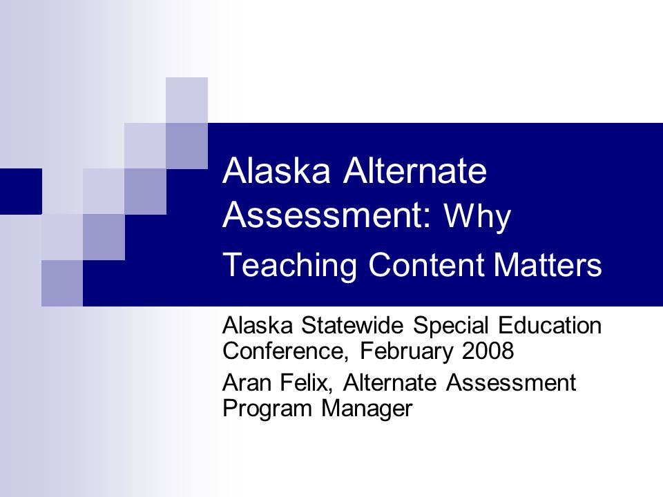 Alaska Alternate Assessment: Why Teaching Content Matters Alaska Statewide Special Education Conference, February 2008 Aran Felix, Alternate Assessment Program Manager