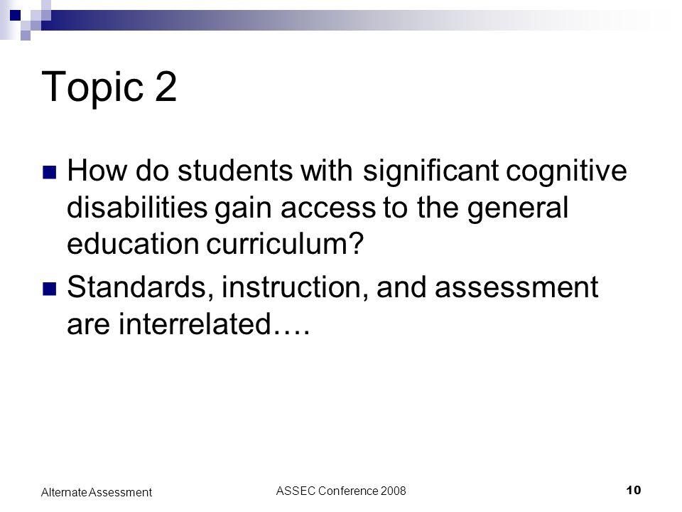 ASSEC Conference 200810 Alternate Assessment Topic 2 How do students with significant cognitive disabilities gain access to the general education curr