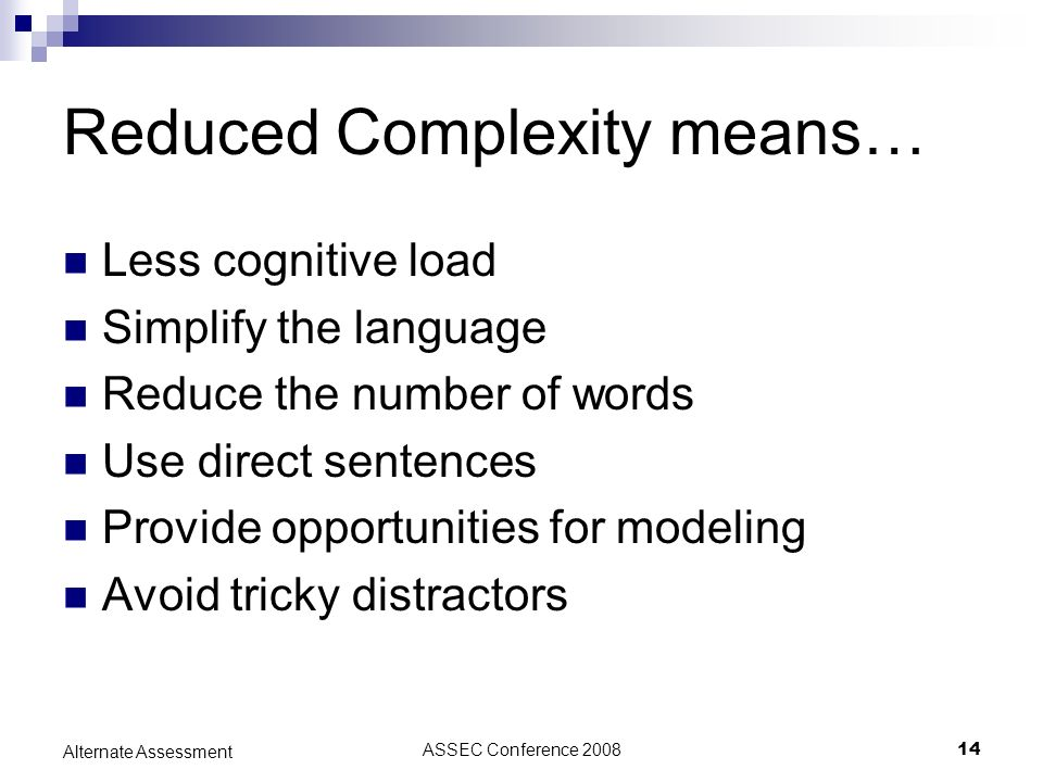 ASSEC Conference 200814 Alternate Assessment Reduced Complexity means… Less cognitive load Simplify the language Reduce the number of words Use direct