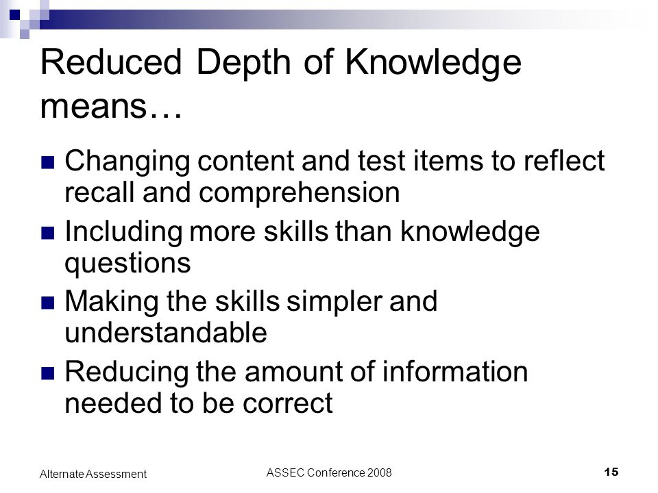 ASSEC Conference 200815 Alternate Assessment Reduced Depth of Knowledge means… Changing content and test items to reflect recall and comprehension Inc