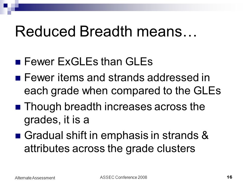 ASSEC Conference 200816 Alternate Assessment Reduced Breadth means… Fewer ExGLEs than GLEs Fewer items and strands addressed in each grade when compared to the GLEs Though breadth increases across the grades, it is a Gradual shift in emphasis in strands & attributes across the grade clusters