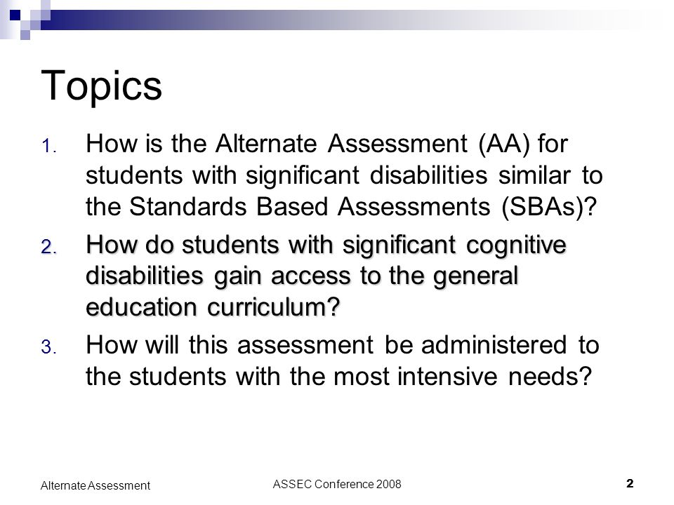 ASSEC Conference 20082 Alternate Assessment Topics 1. How is the Alternate Assessment (AA) for students with significant disabilities similar to the S
