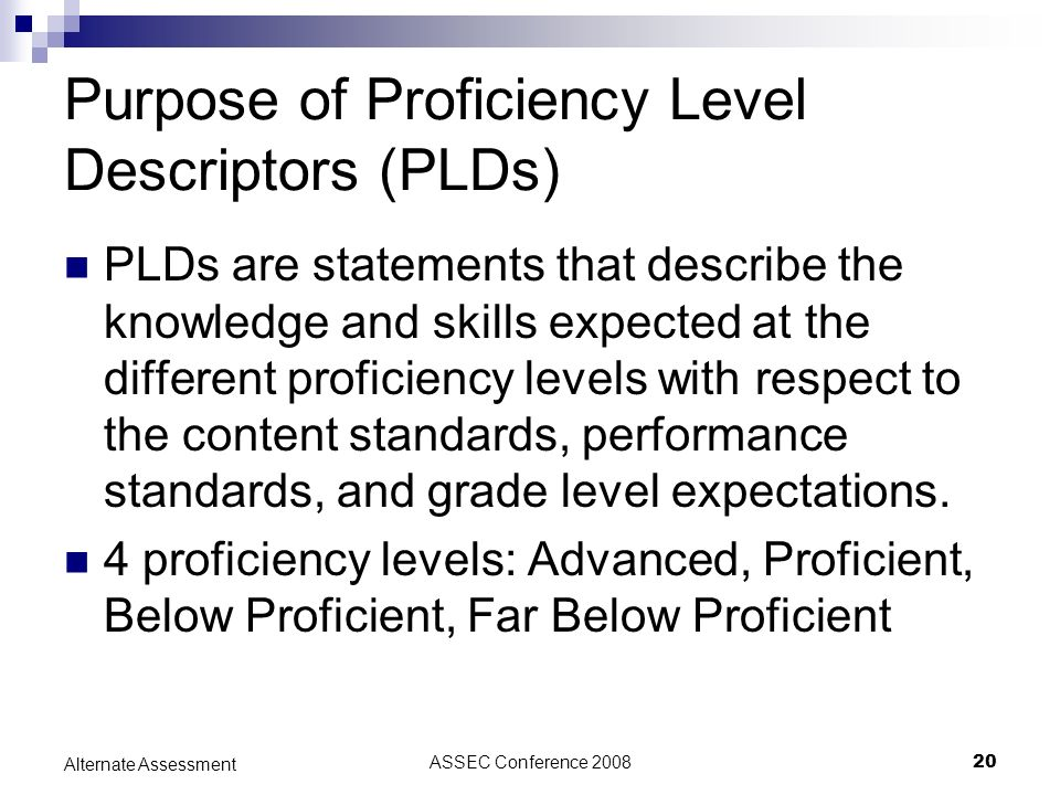 ASSEC Conference 200820 Alternate Assessment Purpose of Proficiency Level Descriptors (PLDs) PLDs are statements that describe the knowledge and skill