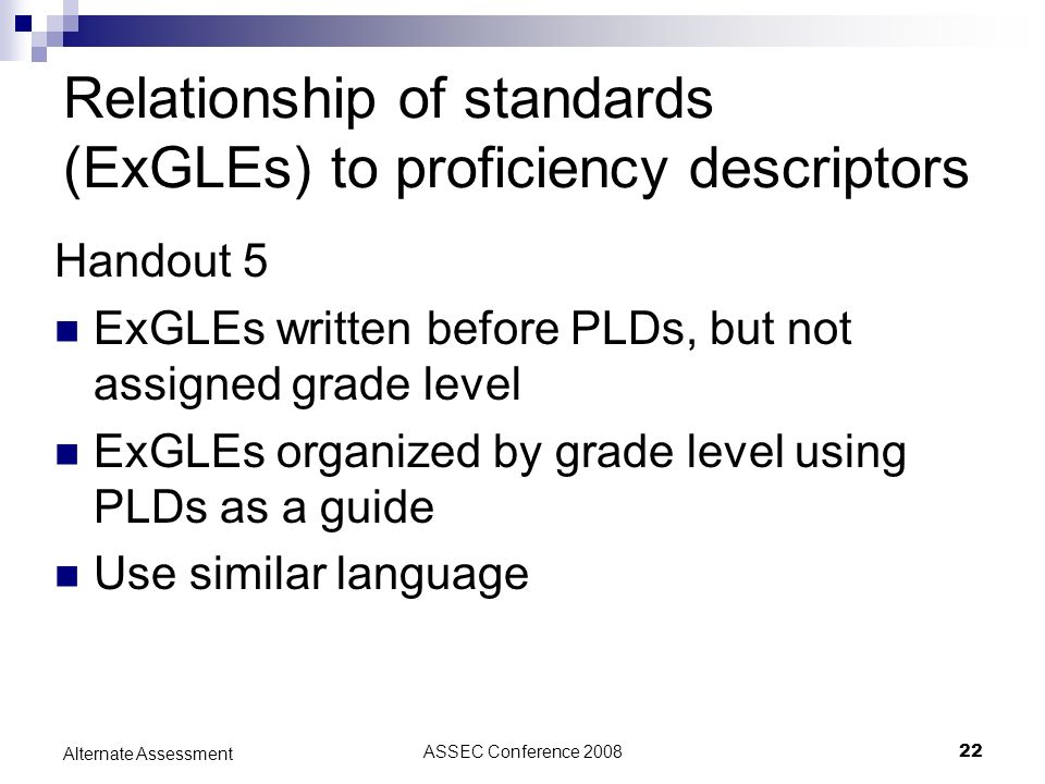 ASSEC Conference 200822 Alternate Assessment Relationship of standards (ExGLEs) to proficiency descriptors Handout 5 ExGLEs written before PLDs, but not assigned grade level ExGLEs organized by grade level using PLDs as a guide Use similar language