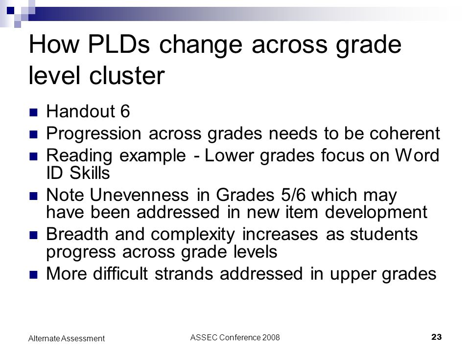 ASSEC Conference 200823 Alternate Assessment How PLDs change across grade level cluster Handout 6 Progression across grades needs to be coherent Reading example - Lower grades focus on Word ID Skills Note Unevenness in Grades 5/6 which may have been addressed in new item development Breadth and complexity increases as students progress across grade levels More difficult strands addressed in upper grades