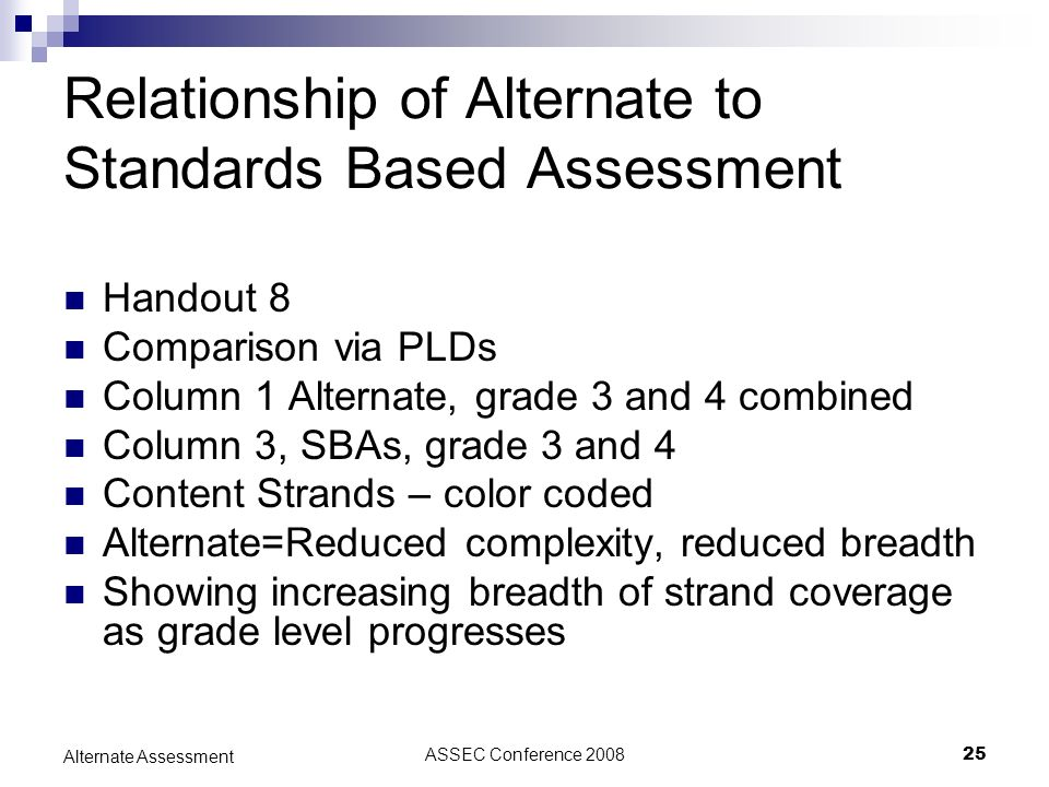 ASSEC Conference 200825 Alternate Assessment Relationship of Alternate to Standards Based Assessment Handout 8 Comparison via PLDs Column 1 Alternate, grade 3 and 4 combined Column 3, SBAs, grade 3 and 4 Content Strands – color coded Alternate=Reduced complexity, reduced breadth Showing increasing breadth of strand coverage as grade level progresses