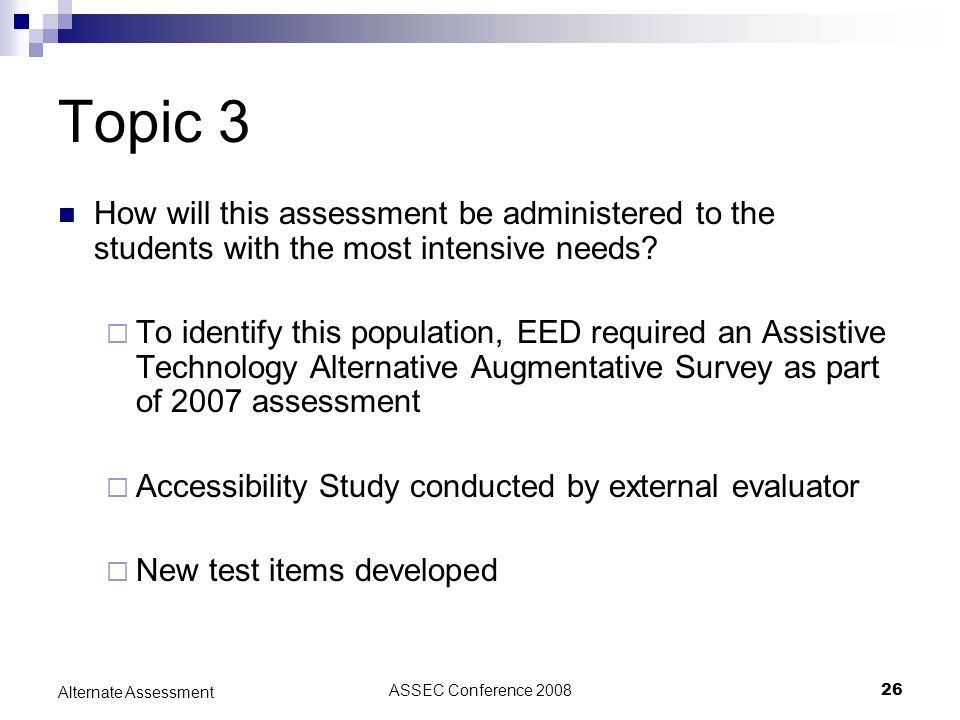 ASSEC Conference 200826 Alternate Assessment Topic 3 How will this assessment be administered to the students with the most intensive needs? To identi