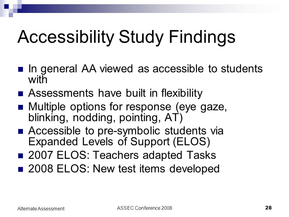 ASSEC Conference 200828 Alternate Assessment Accessibility Study Findings In general AA viewed as accessible to students with Assessments have built in flexibility Multiple options for response (eye gaze, blinking, nodding, pointing, AT) Accessible to pre-symbolic students via Expanded Levels of Support (ELOS) 2007 ELOS: Teachers adapted Tasks 2008 ELOS: New test items developed