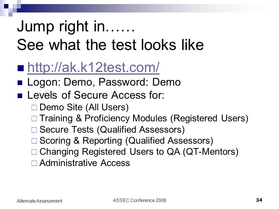 ASSEC Conference 200834 Alternate Assessment Jump right in…… See what the test looks like http://ak.k12test.com/ Logon: Demo, Password: Demo Levels of