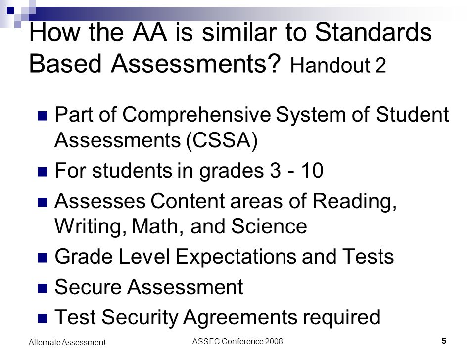 ASSEC Conference 20085 Alternate Assessment How the AA is similar to Standards Based Assessments? Handout 2 Part of Comprehensive System of Student As