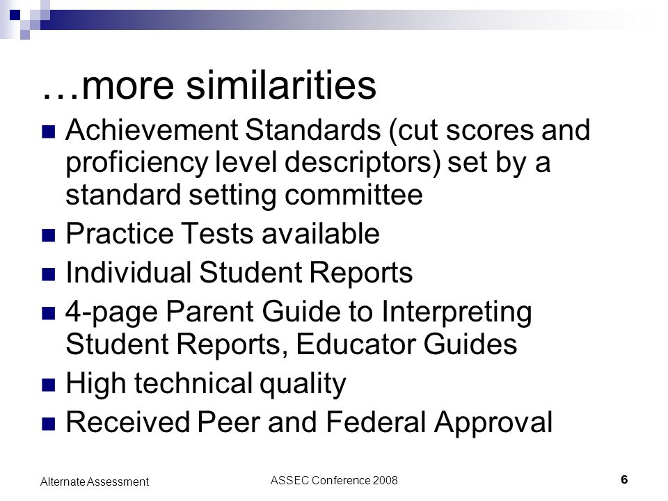 ASSEC Conference 20086 Alternate Assessment …more similarities Achievement Standards (cut scores and proficiency level descriptors) set by a standard