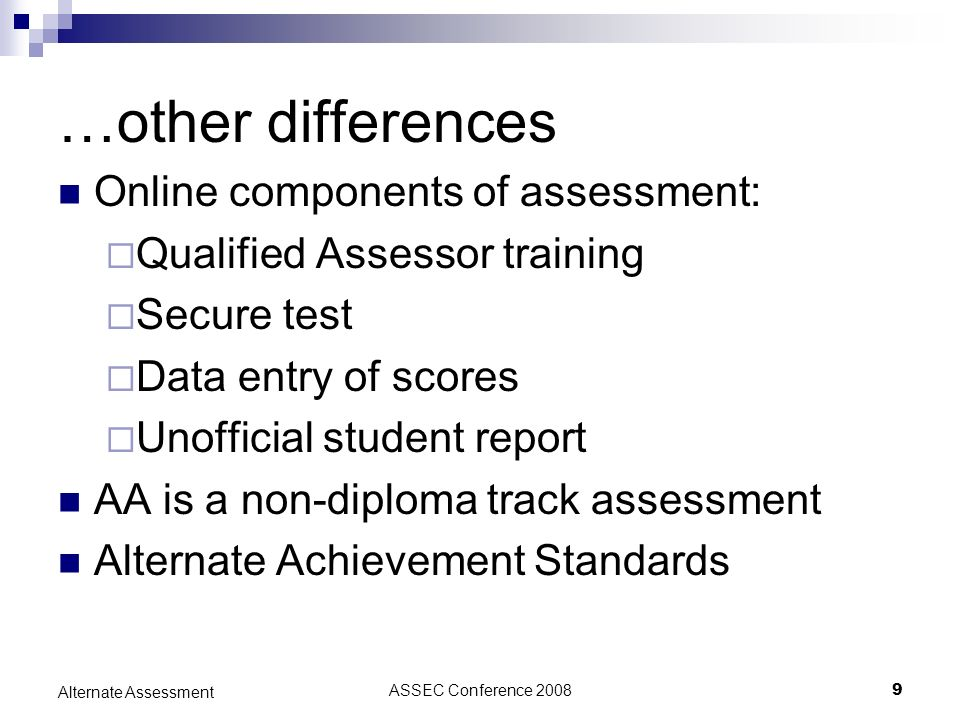ASSEC Conference 20089 Alternate Assessment …other differences Online components of assessment: Qualified Assessor training Secure test Data entry of scores Unofficial student report AA is a non-diploma track assessment Alternate Achievement Standards