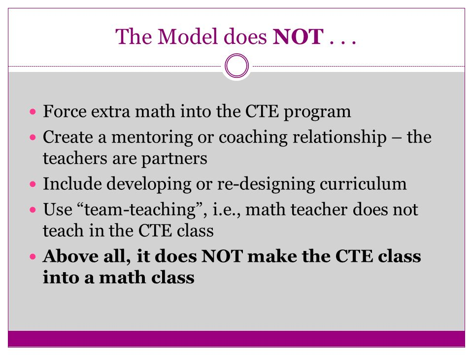 The Model does NOT... Force extra math into the CTE program Create a mentoring or coaching relationship – the teachers are partners Include developing