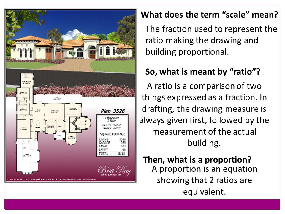What does the term scale mean? The fraction used to represent the ratio making the drawing and building proportional. A ratio is a comparison of two t