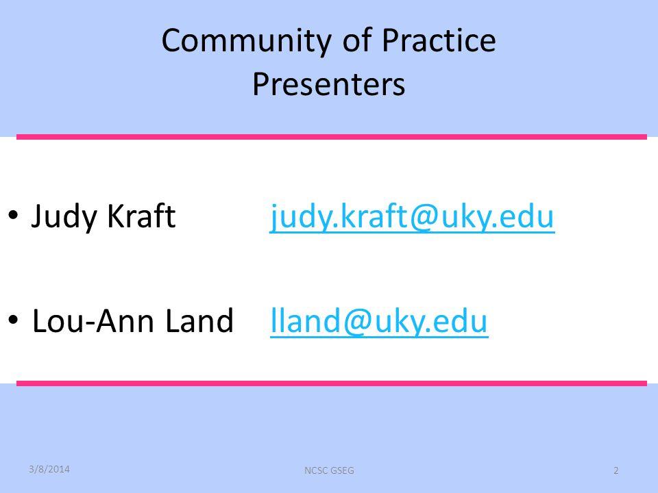 Community of Practice Presenters Judy Kraftjudy.kraft@uky.edujudy.kraft@uky.edu Lou-Ann Landlland@uky.edulland@uky.edu 3/8/2014 NCSC GSEG2