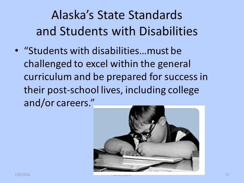 Alaskas State Standards and Students with Disabilities Students with disabilities…must be challenged to excel within the general curriculum and be prepared for success in their post-school lives, including college and/or careers.
