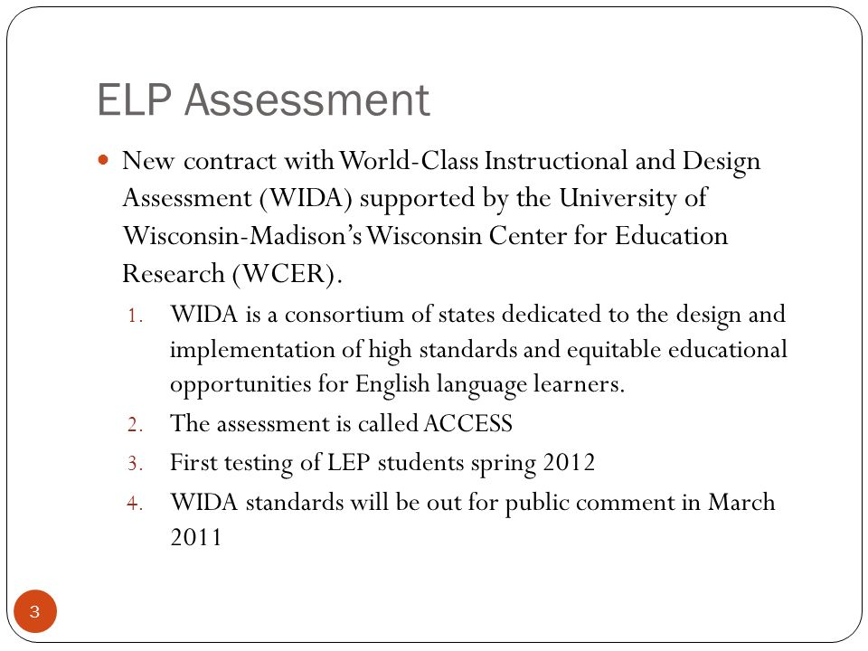 ELP Assessment New contract with World-Class Instructional and Design Assessment (WIDA) supported by the University of Wisconsin-Madisons Wisconsin Ce