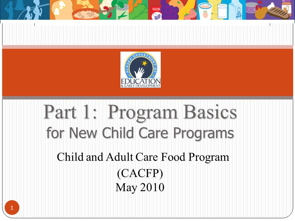 Part 1: Program Basics for New Child Care Programs Part 1: Program Basics for New Child Care Programs Child and Adult Care Food Program (CACFP) May 20