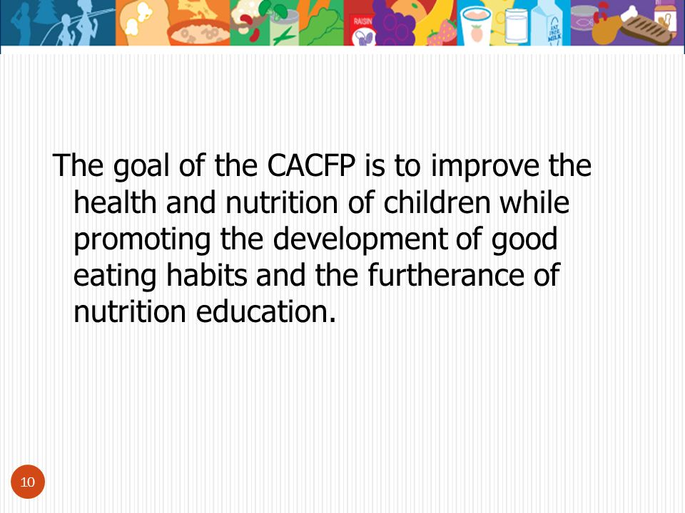 10 The goal of the CACFP is to improve the health and nutrition of children while promoting the development of good eating habits and the furtherance