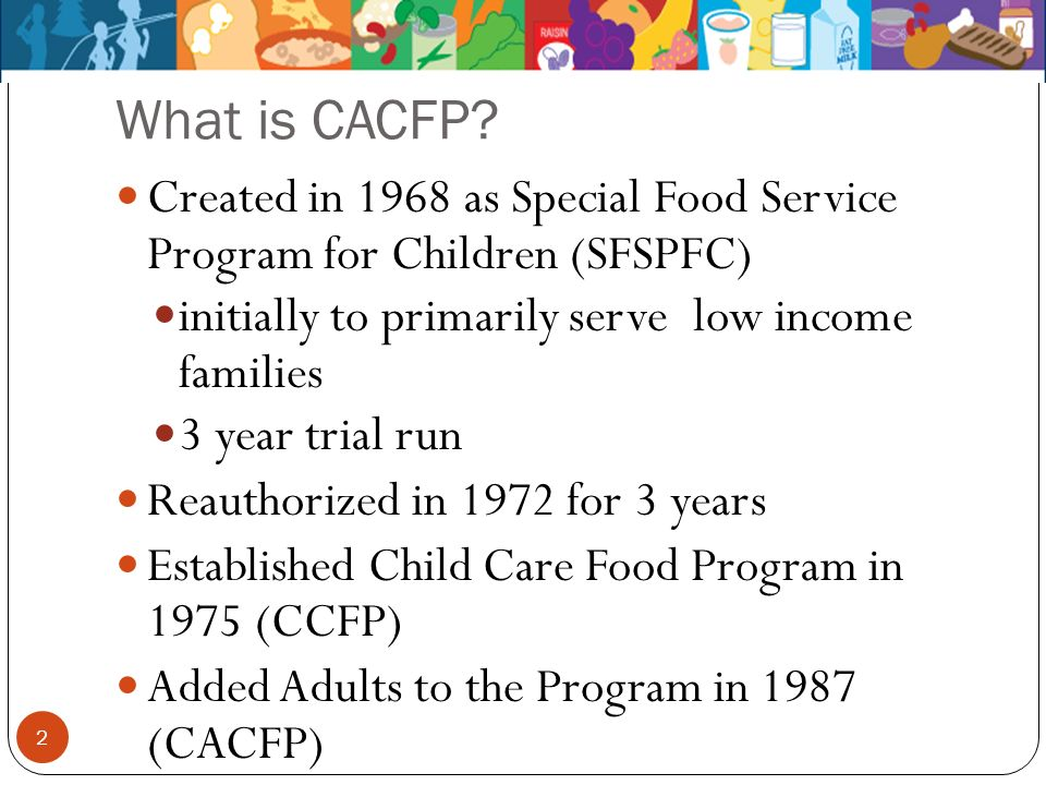 What is CACFP? Created in 1968 as Special Food Service Program for Children (SFSPFC) initially to primarily serve low income families 3 year trial run