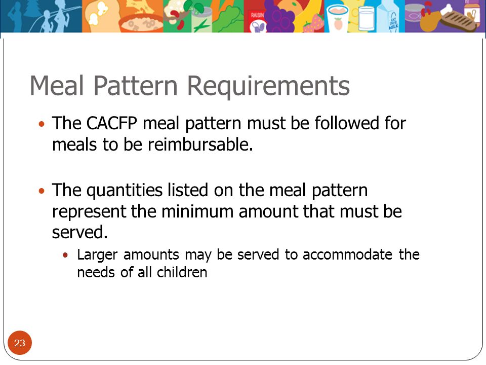 23 Meal Pattern Requirements The CACFP meal pattern must be followed for meals to be reimbursable. The quantities listed on the meal pattern represent