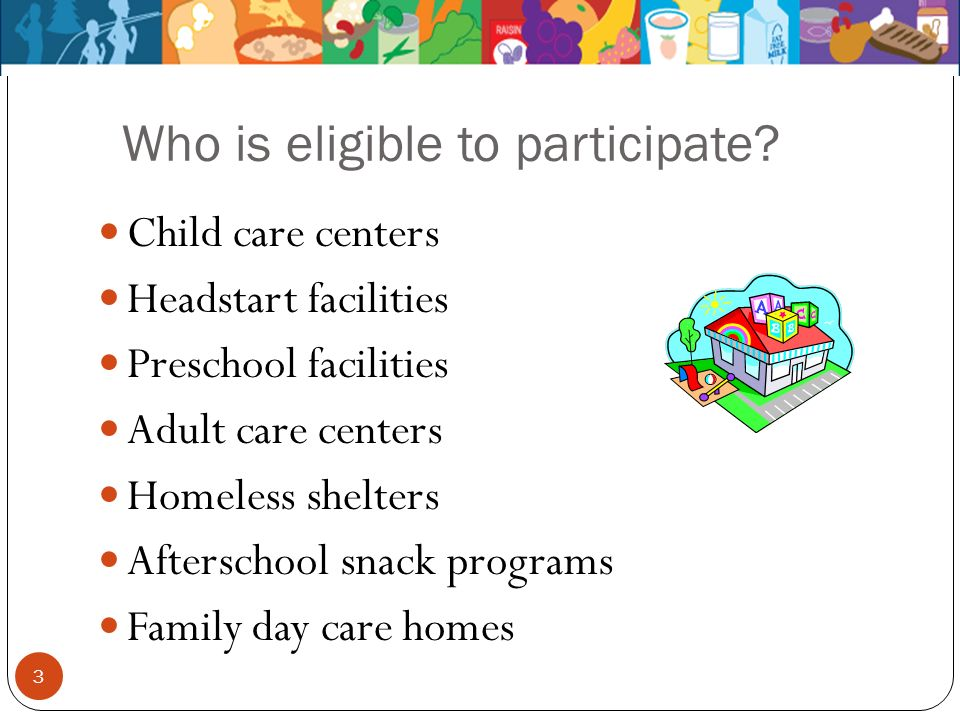 Who is eligible to participate? Child care centers Headstart facilities Preschool facilities Adult care centers Homeless shelters Afterschool snack pr
