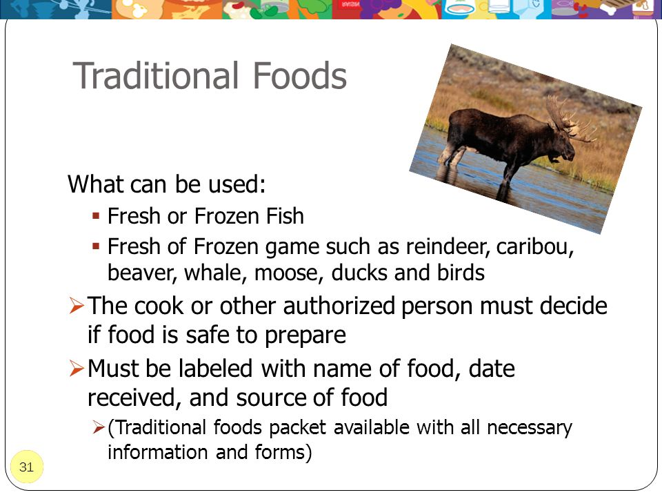 31 Traditional Foods 31 What can be used: Fresh or Frozen Fish Fresh of Frozen game such as reindeer, caribou, beaver, whale, moose, ducks and birds T