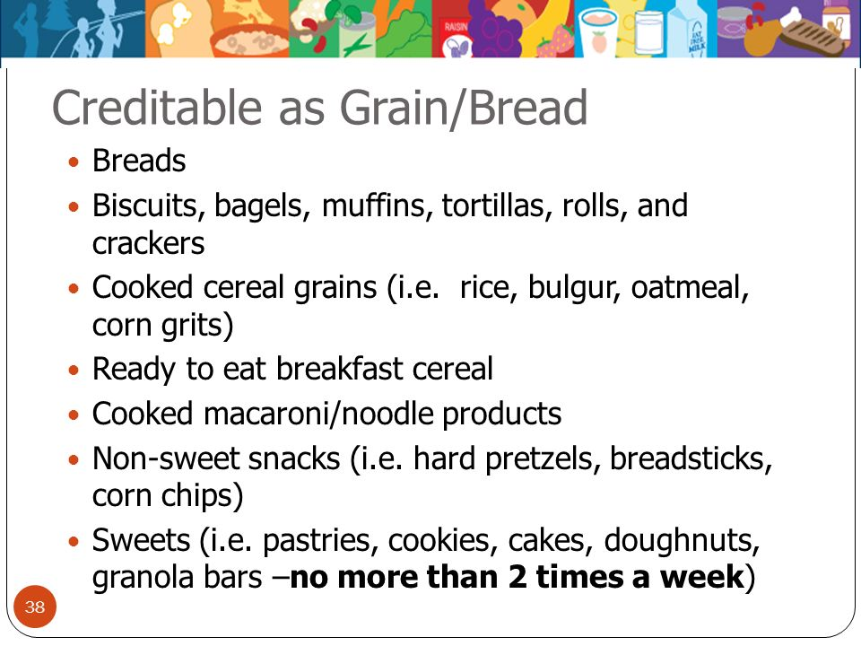 38 Creditable as Grain/Bread Breads Biscuits, bagels, muffins, tortillas, rolls, and crackers Cooked cereal grains (i.e. rice, bulgur, oatmeal, corn g