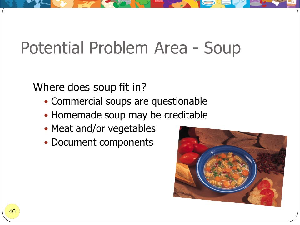 40 Potential Problem Area - Soup 40 Where does soup fit in? Commercial soups are questionable Homemade soup may be creditable Meat and/or vegetables D