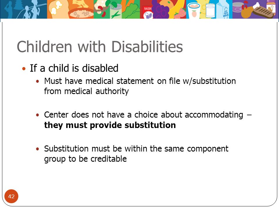 42 Children with Disabilities If a child is disabled Must have medical statement on file w/substitution from medical authority Center does not have a